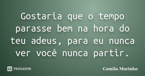 Gostaria que o tempo parasse bem na hora do teu adeus, para eu nunca ver você nunca partir.... Frase de Camila Marinho.