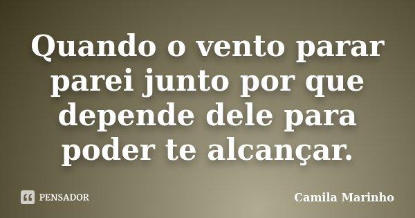 Quando o vento parar parei junto por que depende dele para poder te alcançar.... Frase de Camila Marinho.