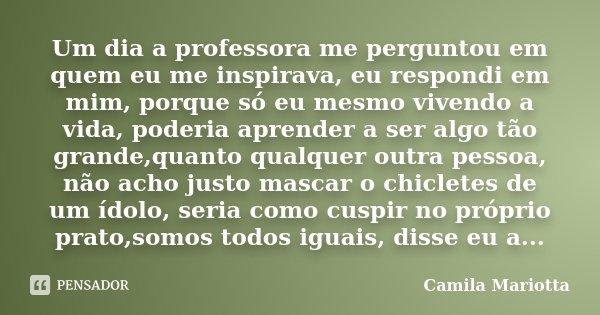 Um dia a professora me perguntou em quem eu me inspirava, eu respondi em mim, porque só eu mesmo vivendo a vida, poderia aprender a ser algo tão grande,quanto q... Frase de Camila Mariotta.