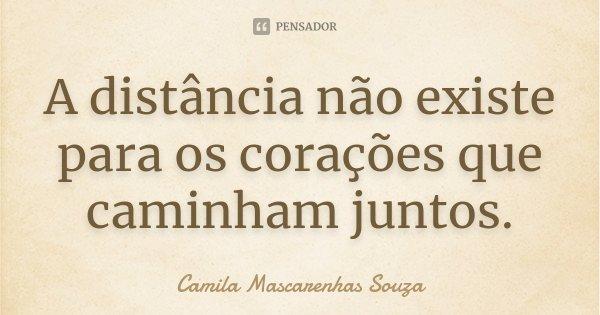 A distância não existe para os corações que caminham juntos.... Frase de Camila Mascarenhas Souza.