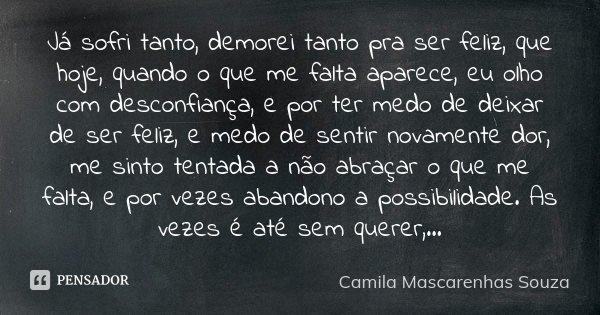Já sofri tanto, demorei tanto pra ser feliz, que hoje, quando o que me falta aparece, eu olho com desconfiança, e por ter medo de deixar de ser feliz, e medo de... Frase de Camila Mascarenhas Souza.