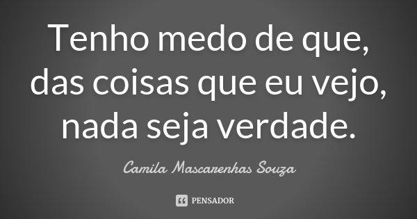 Tenho medo de que, das coisas que eu vejo, nada seja verdade.... Frase de Camila Mascarenhas Souza.
