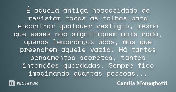 É aquela antiga necessidade de revistar todas as folhas para encontrar qualquer vestígio, mesmo que esses não signifiquem mais nada, apenas lembranças boas, mas... Frase de Camila Meneghetti.