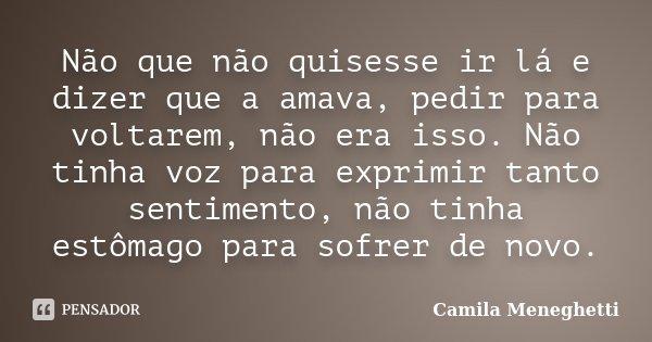 Não que não quisesse ir lá e dizer que a amava, pedir para voltarem, não era isso. Não tinha voz para exprimir tanto sentimento, não tinha estômago para sofrer ... Frase de Camila Meneghetti.