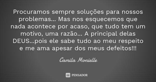 Procuramos sempre soluções para nossos problemas... Mas nos esquecemos que nada acontece por acaso, que tudo tem um motivo, uma razão... A principal delas DEUS.... Frase de Camila Monielle.
