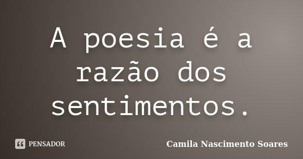 A poesia é a razão dos sentimentos.... Frase de Camila Nascimento Soares.