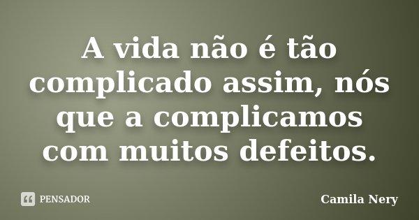 A vida não é tão complicado assim, nós que a complicamos com muitos defeitos.... Frase de Camila Nery.