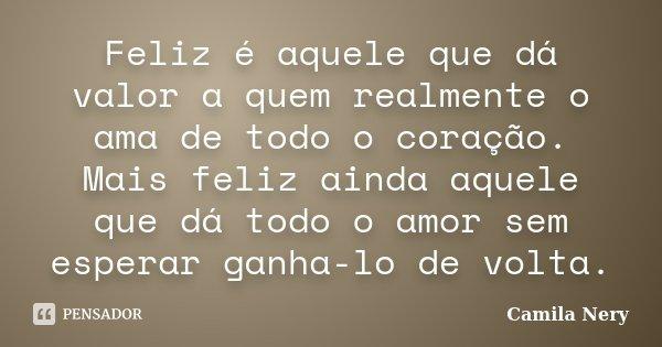 Feliz é aquele que dá valor a quem realmente o ama de todo o coração. Mais feliz ainda aquele que dá todo o amor sem esperar ganha-lo de volta.... Frase de Camila Nery.