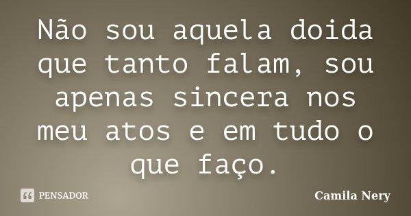 Não sou aquela doida que tanto falam, sou apenas sincera nos meu atos e em tudo o que faço.... Frase de Camila Nery.