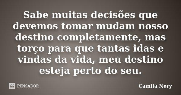Sabe muitas decisões que devemos tomar mudam nosso destino completamente, mas torço para que tantas idas e vindas da vida, meu destino esteja perto do seu.... Frase de Camila Nery.