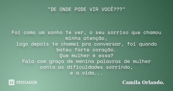 """""""DE ONDE PODE VIR VOCÊ???"""" Foi como um sonho te ver, o seu sorriso que chamou minha atenção, logo depois te chamei pra conversar, foi quando bateu for... Frase de Camila Orlando."""