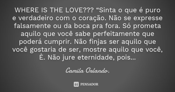 """WHERE IS THE LOVE??? """"Sinta o que é puro e verdadeiro com o coração. Não se expresse falsamente ou da boca pra fora. Só prometa aquilo que você sabe perfeitamen... Frase de Camila Orlando."""