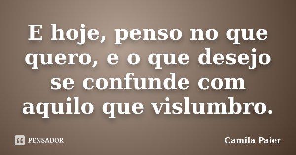 E hoje, penso no que quero, e o que desejo se confunde com aquilo que vislumbro.... Frase de Camila Paier.
