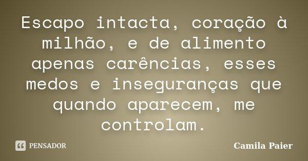 Escapo intacta, coração à milhão, e de alimento apenas carências, esses medos e inseguranças que quando aparecem, me controlam.... Frase de Camila Paier.