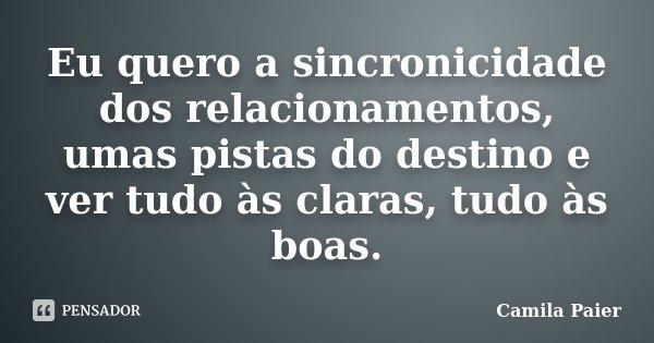 Eu quero a sincronicidade dos relacionamentos, umas pistas do destino e ver tudo às claras, tudo às boas.... Frase de Camila Paier.