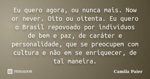 Eu quero agora, ou nunca mais. Now or never. Oito ou oitenta. Eu quero o Brasil repovoado por indivíduos de bem e paz, de caráter e personalidade, que se preocu... Frase de Camila Paier.
