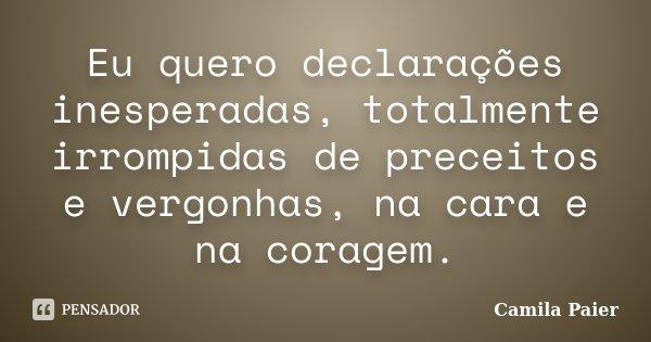 Eu quero declarações inesperadas, totalmente irrompidas de preceitos e vergonhas, na cara e na coragem.... Frase de Camila Paier.