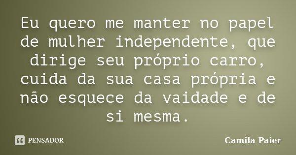Eu quero me manter no papel de mulher independente, que dirige seu próprio carro, cuida da sua casa própria e não esquece da vaidade e de si mesma.... Frase de Camila Paier.