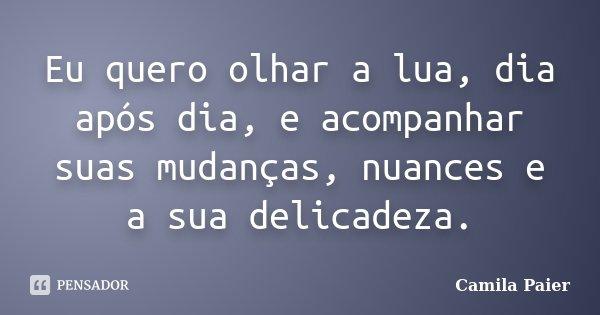 Eu quero olhar a lua, dia após dia, e acompanhar suas mudanças, nuances e a sua delicadeza.... Frase de Camila Paier.