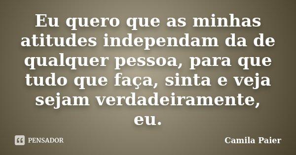 Eu quero que as minhas atitudes independam da de qualquer pessoa, para que tudo que faça, sinta e veja sejam verdadeiramente, eu.... Frase de Camila Paier.
