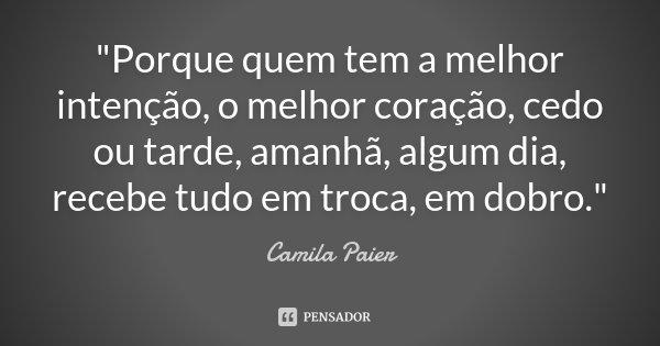 """""""Porque quem tem a melhor intenção, o melhor coração, cedo ou tarde, amanhã, algum dia, recebe tudo em troca, em dobro.""""... Frase de Camila Paier."""