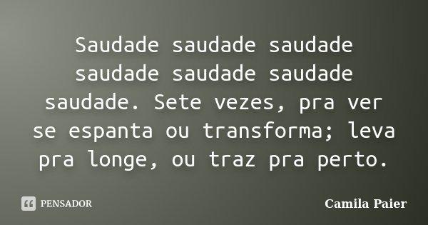 Saudade saudade saudade saudade saudade saudade saudade. Sete vezes, pra ver se espanta ou transforma; leva pra longe, ou traz pra perto.... Frase de Camila Paier.