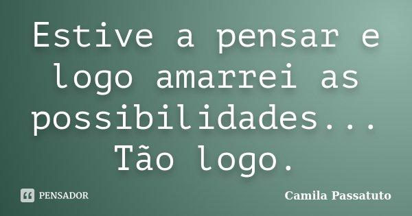 Estive a pensar e logo amarrei as possibilidades... Tão logo.... Frase de Camila Passatuto.