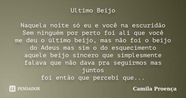 Ultimo Beijo Naquela noite só eu e você na escuridão Sem ninguém por perto foi ali que você me deu o último beijo, mas não foi o beijo do Adeus mas sim o do esq... Frase de Camila Proença.