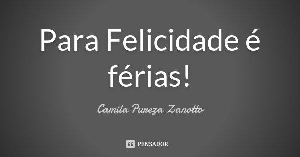 Para Felicidade é férias!... Frase de Camila Pureza Zanotto.
