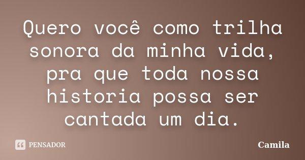 Quero você como trilha sonora da minha vida, pra que toda nossa historia possa ser cantada um dia.... Frase de Camila.