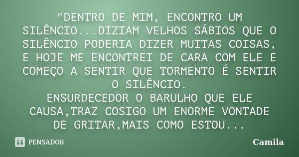 """""""DENTRO DE MIM, ENCONTRO UM SILÊNCIO...DIZIAM VELHOS SÁBIOS QUE O SILÊNCIO PODERIA DIZER MUITAS COISAS, E HOJE ME ENCONTREI DE CARA COM ELE E COMEÇO A SENT... Frase de Camila."""
