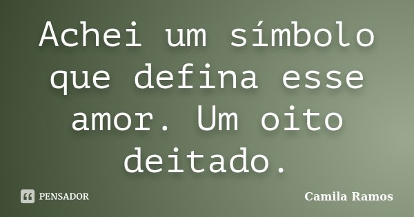 Achei um símbolo que defina esse amor. Um oito deitado.... Frase de Camila Ramos.