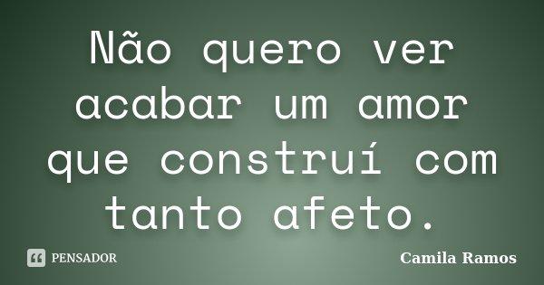 Não quero ver acabar um amor que construí com tanto afeto.... Frase de Camila Ramos.