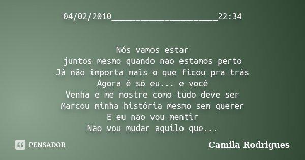 04/02/2010______________________22:34 Nós vamos estar juntos mesmo quando não estamos perto Já não importa mais o que ficou pra trás Agora é só eu... e você Ven... Frase de Camila'Rodrigues.