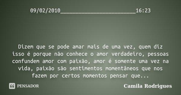 09/02/2010_________________________16:23 Dizem que se pode amar mais de uma vez, quem diz isso é porque não conhece o amor verdadeiro, pessoas confundem amor co... Frase de Camila'Rodrigues.