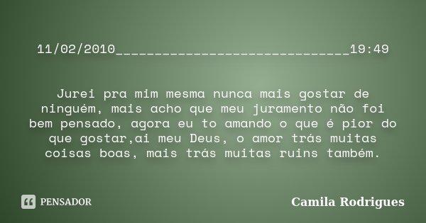11/02/2010______________________________19:49 Jurei pra mim mesma nunca mais gostar de ninguém, mais acho que meu juramento não foi bem pensado, agora eu to ama... Frase de Camila'Rodrigues.