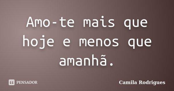 Amo-te mais que hoje e menos que amanhã.... Frase de Camila'Rodrigues.