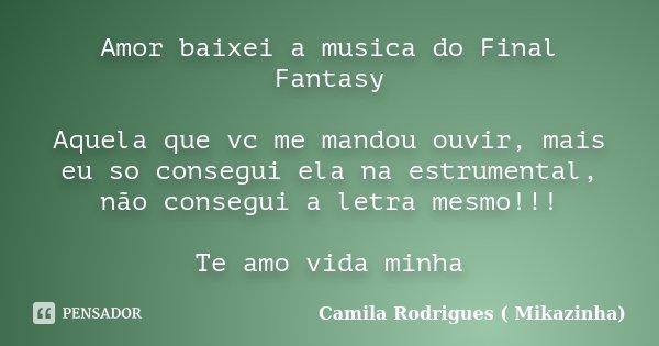 Amor baixei a musica do Final Fantasy Aquela que vc me mandou ouvir, mais eu so consegui ela na estrumental, não consegui a letra mesmo!!! Te amo vida minha... Frase de Camila Rodrigues (Mikazinha).