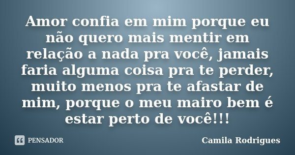 Amor confia em mim porque eu não quero mais mentir em relação a nada pra você, jamais faria alguma coisa pra te perder, muito menos pra te afastar de mim, porqu... Frase de Camila'Rodrigues.