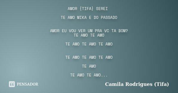 AMOR {TIFA} SEREI TE AMO MIKA E DO PASSADO AMOR EU VOU VER UM PRA VC TA BOM? TE AMO TE AMO TE AMO TE AMO TE AMO TE AMO TE AMO TE AMO TE AMO TE AMO TE AMO TE AMO... Frase de Camila Rodrigues (Tifa).