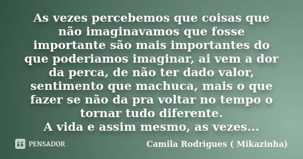 As vezes percebemos que coisas que não imaginavamos que fosse importante são mais importantes do que poderiamos imaginar, ai vem a dor da perca, de não ter dado... Frase de Camila Rodrigues ( Mikazinha).