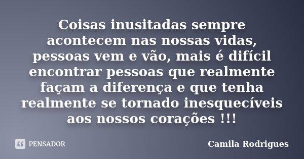 Coisas inusitadas sempre acontecem nas nossas vidas, pessoas vem e vão, mais é difícil encontrar pessoas que realmente façam a diferença e que tenha realmente s... Frase de Camila'Rodrigues.