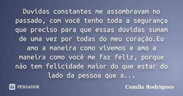 Duvidas constantes me assombravam no passado, com você tenho toda a segurança que preciso para que essas duvidas sumam de uma vez por todas do meu coração.Eu am... Frase de Camila'Rodrigues.
