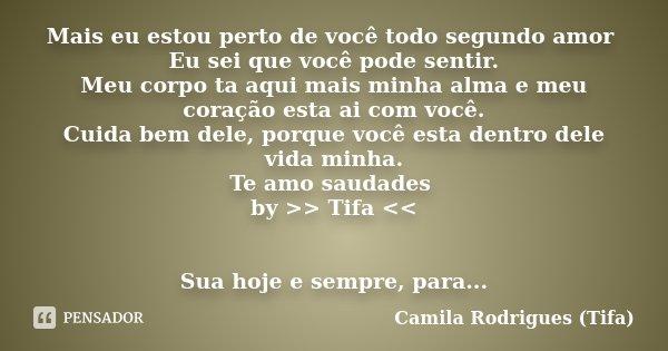Mais eu estou perto de você todo segundo amor Eu sei que você pode sentir. Meu corpo ta aqui mais minha alma e meu coração esta ai com você. Cuida bem dele, por... Frase de Camila Rodrigues (Tifa).