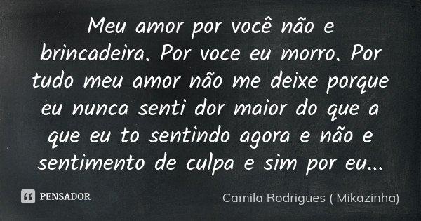 Meu amor por você não e brincadeira. Por voce eu morro. Por tudo meu amor não me deixe porque eu nunca senti dor maior do que a que eu to sentindo agora e não e... Frase de Camila Rodrigues (Mikazinha).