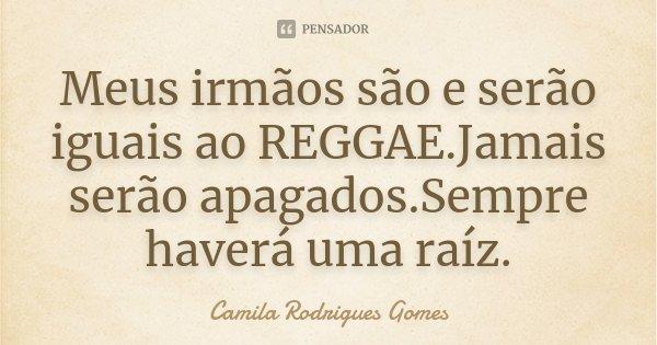 Meus irmãos são e serão iguais ao REGGAE.Jamais serão apagados.Sempre haverá uma raíz.... Frase de Camila Rodrigues Gomes.