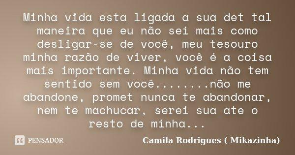 Minha vida esta ligada a sua det tal maneira que eu não sei mais como desligar-se de você, meu tesouro minha razão de viver, você é a coisa mais importante. Min... Frase de Camila Rodrigues (Mikazinha).