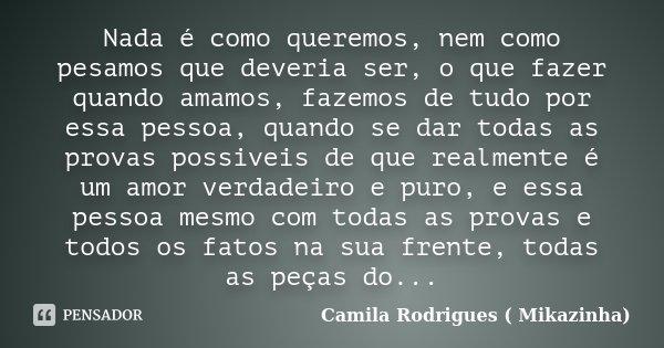 Nada é como queremos, nem como pesamos que deveria ser, o que fazer quando amamos, fazemos de tudo por essa pessoa, quando se dar todas as provas possiveis de q... Frase de Camila Rodrigues (Mikazinha).