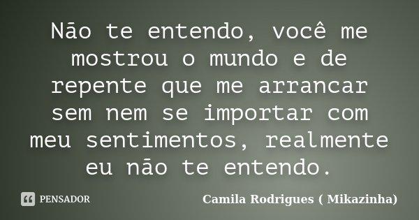 Não te entendo, você me mostrou o mundo e de repente que me arrancar sem nem se importar com meu sentimentos, realmente eu não te entendo.... Frase de Camila Rodrigues (Mikazinha).