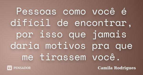 Pessoas como você é difícil de encontrar, por isso que jamais daria motivos pra que me tirassem você.... Frase de Camila'Rodrigues.